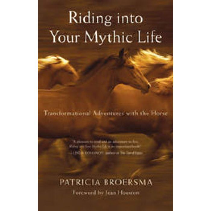 Riding Into Your Mythic Life by BROERSMA Patricia